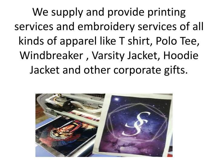 We supply and provide printing services and embroidery services of all kinds of apparel like T shirt...
