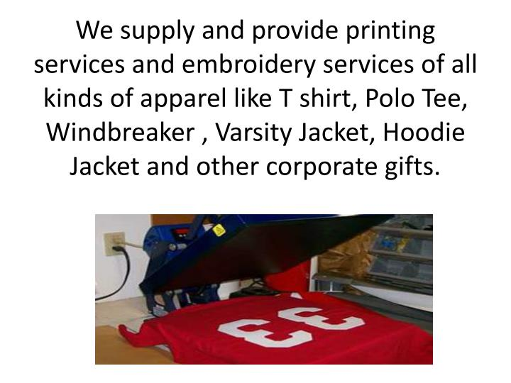 We supply and provide printing services and embroidery services of all kinds of apparel like T shirt, Polo Tee, Windbreaker , Varsity Jacket,
