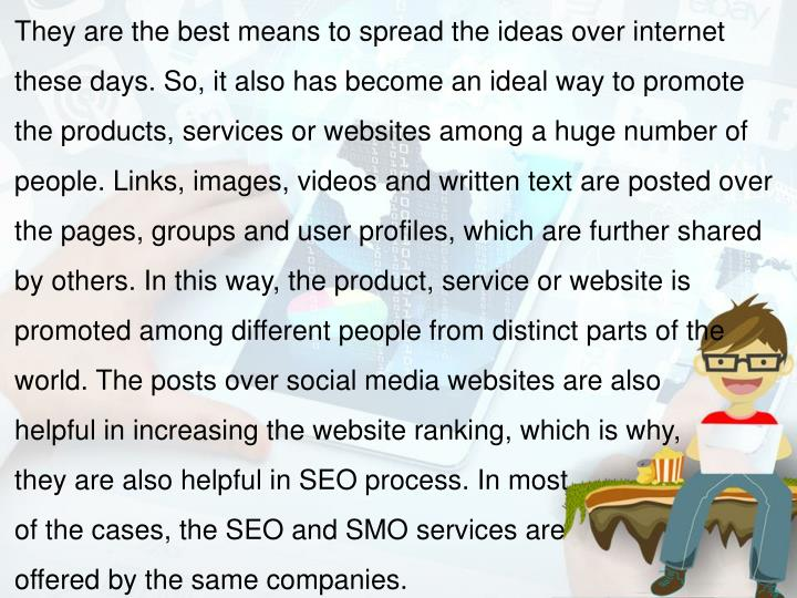 They are the best means to spread the ideas over internet these days. So, it also has become an ideal way to promote the products, services or websites among a huge number of people. Links, images, videos and written text are posted over the pages, groups and user profiles, which are further shared by others. In this way, the product, service or website is promoted among different people from distinct parts of the world. The posts over social media websites are also