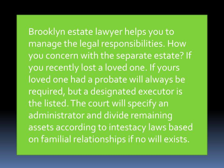 Brooklyn estate lawyer helps you to manage the legal responsibilities. How you concern with the sepa...