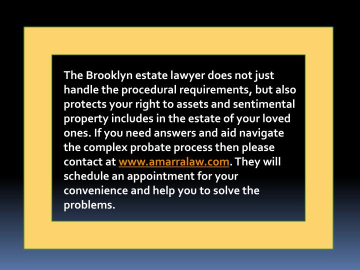 The Brooklyn estate lawyer does not just handle the procedural requirements, but also protects your right to assets and sentimental property includes in the estate of your loved ones. If you need answers and aid navigate the complex probate process then please contact at