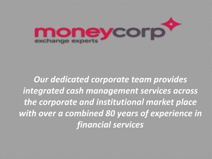 Our dedicated corporate team provides integrated cash management services across the corporate and institutional market place with over a combined 80 years of experience in financial services