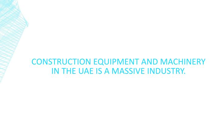 Construction equipment and machinery in the uae is a massive industry