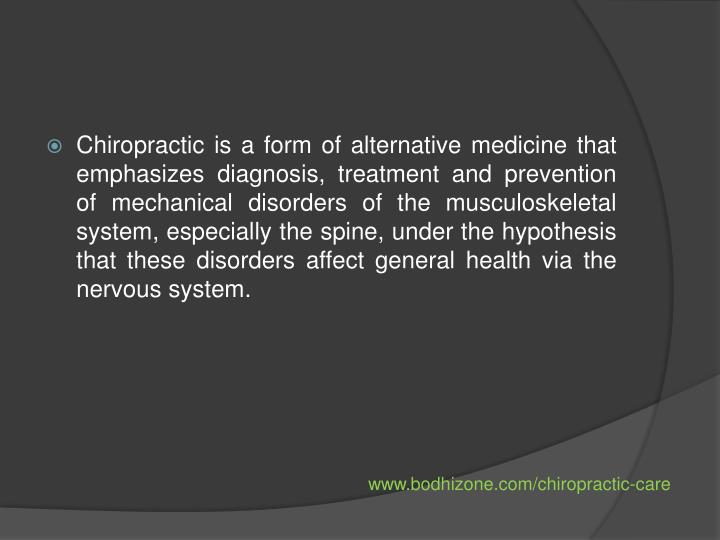 Chiropractic is a form of alternative medicine that emphasizes diagnosis, treatment and prevention of mechanical disorders of the musculoskeletal system, especially the spine, under the hypothesis that these disorders affect general health via the nervous system.