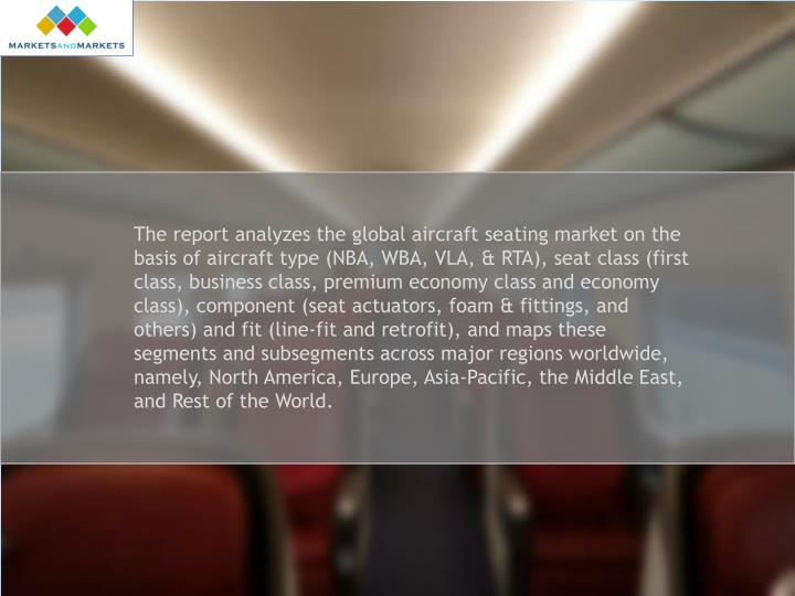 The report analyzes the global aircraft seating market on the basis of aircraft type (NBA, WBA, VLA, & RTA), seat class (first class, business class, premium economy class and economy class), component (seat actuators, foam & fittings, and others