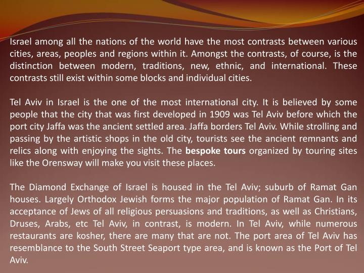 Israel among all the nations of the world have the most contrasts between various cities, areas, peoples and regions within it. Amongst the contrasts, of course, is the distinction between modern, traditions, new, ethnic, and international. These contrasts still exist within some blocks and individual cities.