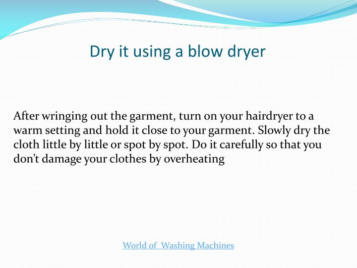 Dry it using a blow dryer