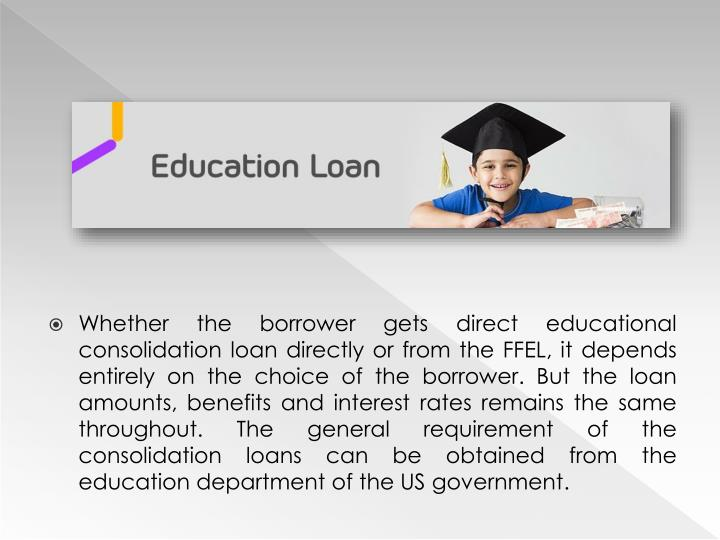 Whether the borrower gets direct educational consolidation loan directly or from the FFEL, it depends entirely on the choice of the borrower. But the loan amounts, benefits and interest rates remains the same throughout. The general requirement of the consolidation loans can be obtained from the education department of the US government.