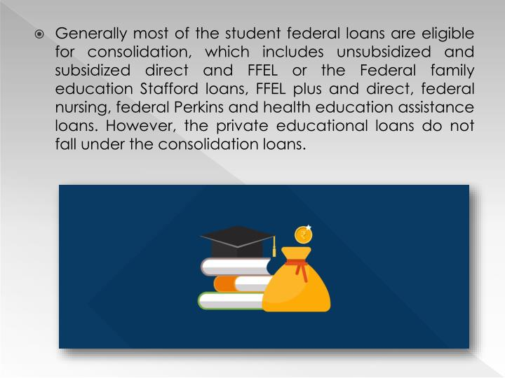 Generally most of the student federal loans are eligible for consolidation, which includes unsubsidized and subsidized direct and FFEL or the Federal family education Stafford loans, FFEL plus and direct, federal nursing, federal Perkins and health education assistance loans. However, the private educational loans do not fall under the consolidation loans.