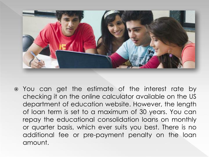 You can get the estimate of the interest rate by checking it on the online calculator available on the US department of education website. However, the length of loan term is set to a maximum of 30 years. You can repay the educational consolidation loans on monthly or quarter basis, which ever suits you best. There is no additional fee or pre-payment penalty on the loan amount.