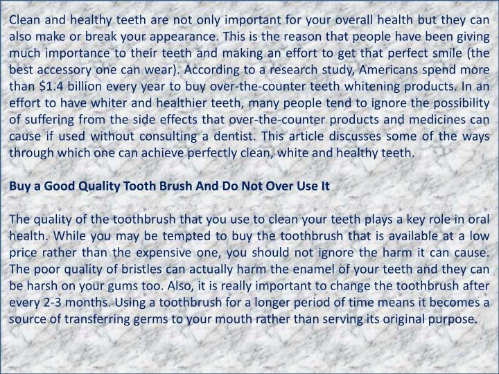 Clean and healthy teeth are not only important for your overall health but they can also make or break your appearance. This is the reason that people have been giving much importance to their teeth and making an effort to get that perfect smile (the best accessory one can wear). According to a research study, Americans spend more than $1.4 billion every year to buy over-the-counter teeth whitening products. In an effort to have whiter and healthier teeth, many people tend to ignore the possibility of suffering from the side effects that over-the-counter products and medicines can cause if used without consulting a dentist. This article discusses some of the ways through which one can achieve perfectly clean, white and healthy teeth.