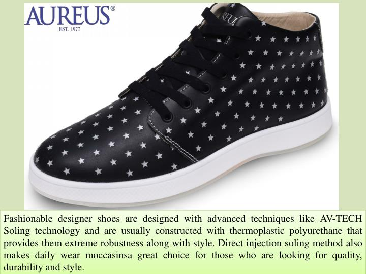 Fashionable designer shoes are designed with advanced techniques like AV-TECH Soling technology and are usually constructed with thermoplastic polyurethane that provides them extreme robustness along with style. Direct injection soling method also makes daily wear