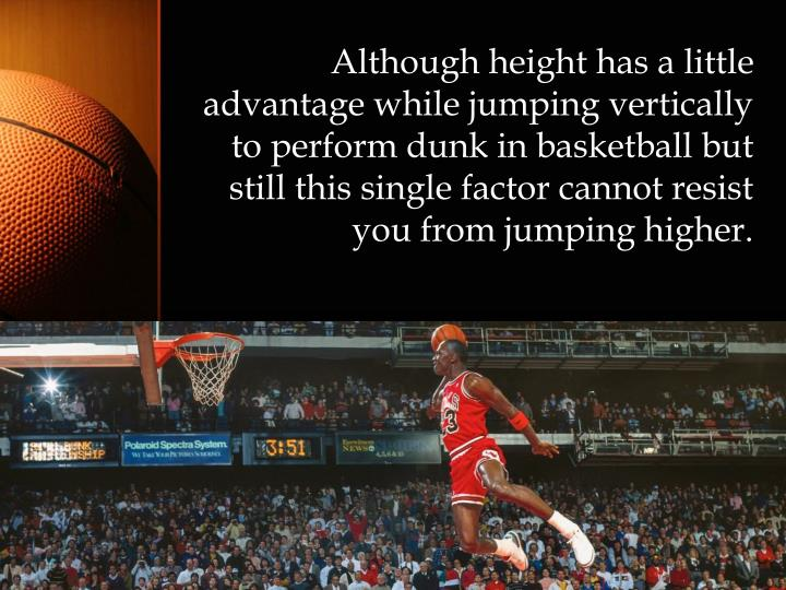 Although height has a little advantage while jumping vertically to perform dunk in basketball but still this single factor cannot resist you from jumping higher.