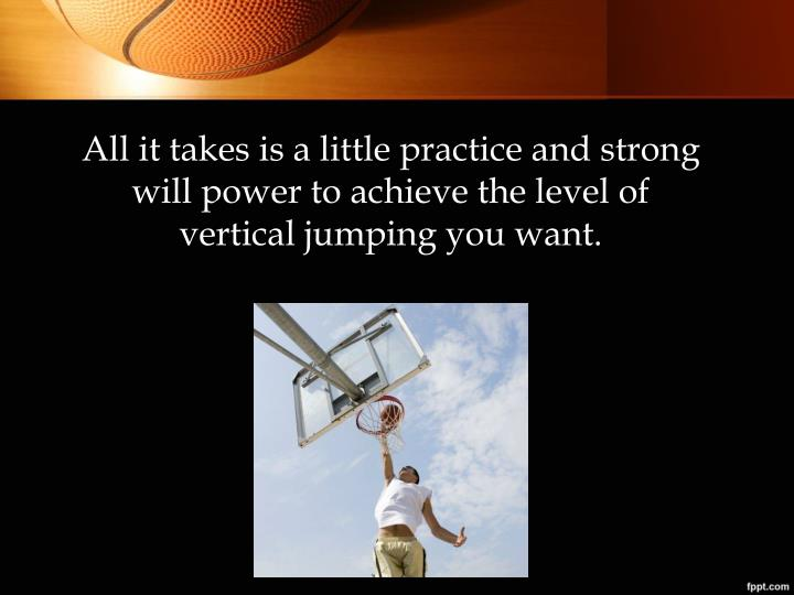 All it takes is a little practice and strong will power to achieve the level of vertical jumping you want.