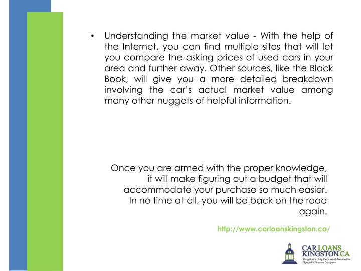 Understanding the market value - With the help of the Internet, you can find multiple sites that will let you compare the asking prices of used cars in your area and further away. Other sources, like the Black Book, will give you a more detailed breakdown involving the car's actual market value among many other nuggets of helpful information.