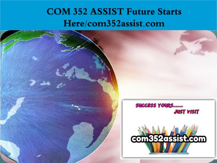 Com 352 assist future starts here com352assist com