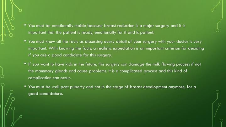 You must be emotionally stable because breast reduction is a major surgery and it is important that the patient is ready, emotionally for it and is patient.