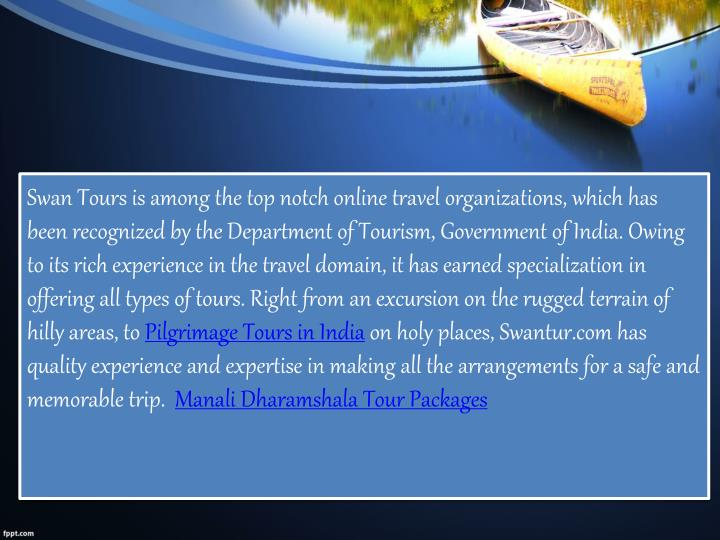 Swan Tours is among the top notch online travel organizations, which has been recognized by the Department of Tourism, Government of India. Owing to its rich experience in the travel domain, it has earned specialization in offering all types of tours. Right from an excursion on the rugged terrain of hilly areas, to