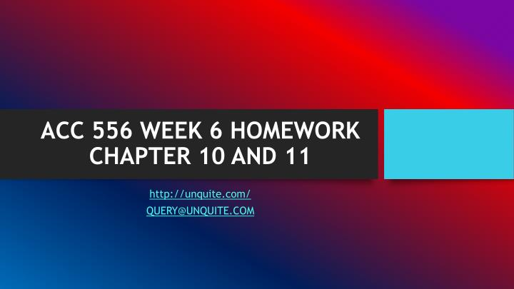 Acc 556 week 6 homework chapter 10 and 11