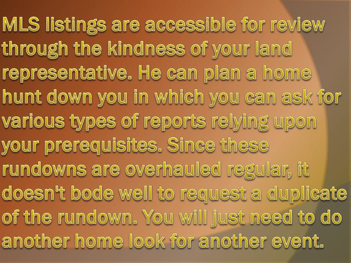 MLS listings are accessible for review through the kindness of your land representative. He can plan a home hunt down you in which you can ask for various types of reports relying upon your prerequisites. Since these rundowns are overhauled regular, it doesn't bode well to request a duplicate of the rundown. You will just need to do another home look for another event.