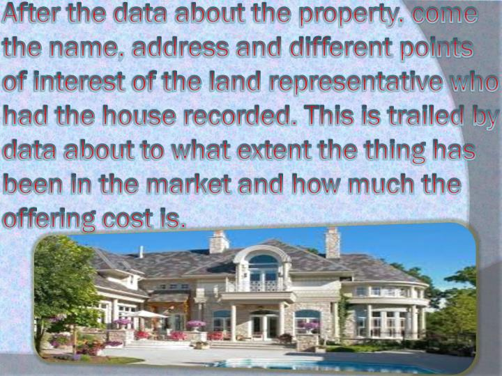After the data about the property, come the name, address and different points of interest of the land representative who had the house recorded. This is trailed by data about to what extent the thing has been in the market and how much the offering cost is