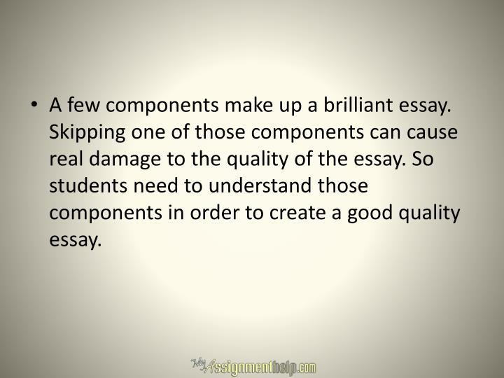 A few components make up a brilliant essay. Skipping one of those components can cause real damage t...