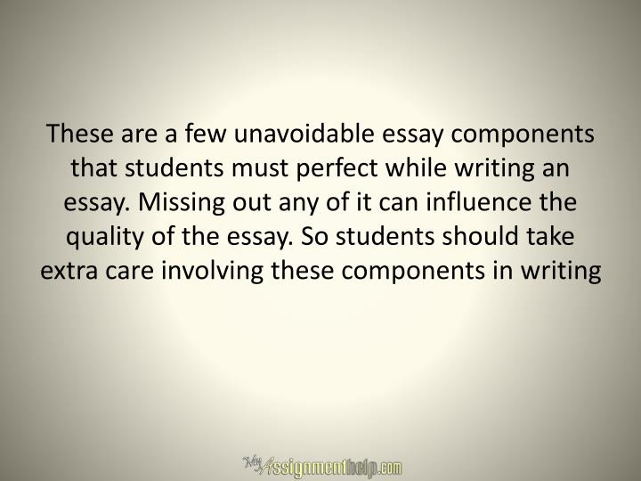 These are a few unavoidable essay components that students must perfect while writing an essay. Missing out any of it can influence the quality of the essay. So students should take extra care involving these components in writing
