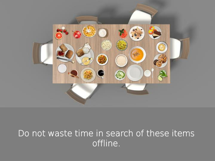 Do not waste time in search of these items