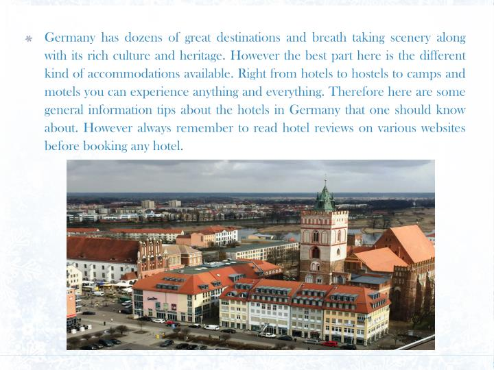 Germany has dozens of great destinations and breath taking scenery along with its rich culture and heritage. However the best part here is the different kind of accommodations available. Right from hotels to hostels to camps and motels you can experience anything and everything. Therefore here are some general information tips about the hotels in Germany that one should know about. However always remember to read hotel reviews on various websites before booking any hotel.