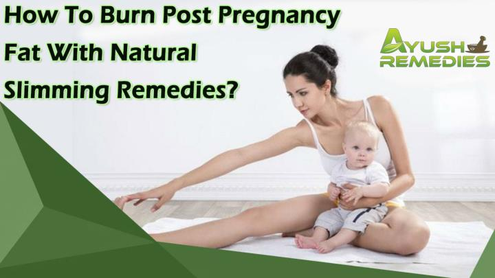 How to burn post pregnancy fat with natural slimming remedies