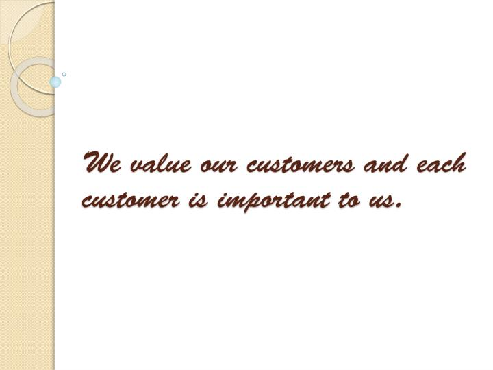 We value our customers and each customer is important to us.