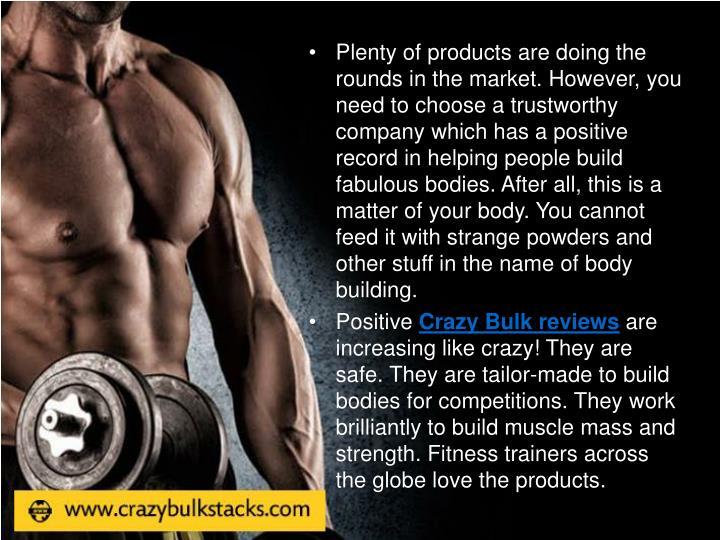 Plenty of products are doing the rounds in the market. However, you need to choose a trustworthy company which has a positive record in helping people build fabulous bodies. After all, this is a matter of your body. You cannot feed it with strange powders and other stuff in the name of body building.