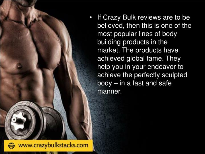 If Crazy Bulk reviews are to be believed, then this is one of the most popular lines of body building products in the market. The products have achieved global fame. They help you in your endeavor to achieve the perfectly sculpted body – in a fast and safe manner.
