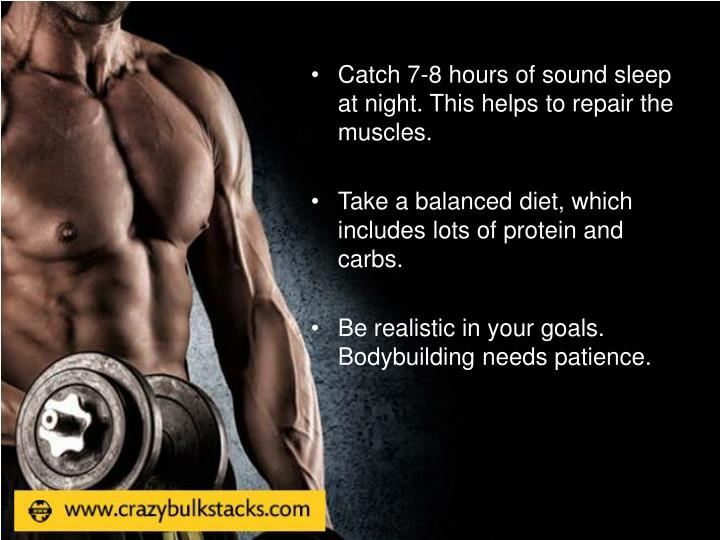 Catch 7-8 hours of sound sleep at night. This helps to repair the muscles.