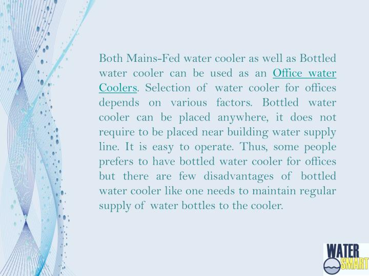 Both Mains-Fed water cooler as well as Bottled water cooler can be used as an