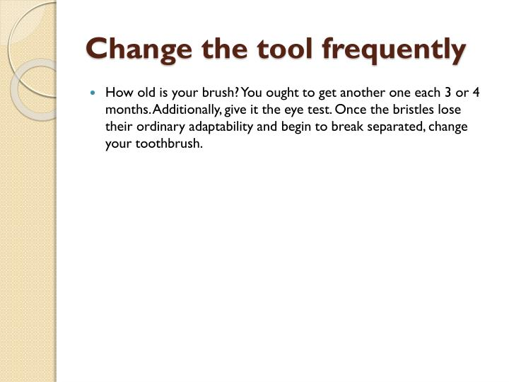 Change the tool frequently