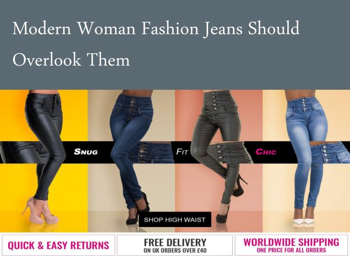 Modern woman fashion jeans should overlook them