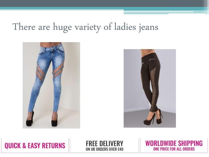 There are huge variety of ladies jeans