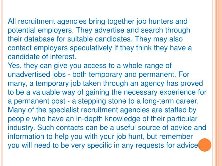 All recruitment agencies bring together job hunters and potential employers. They advertise and search through their database for suitable candidates. They may also contact employers speculatively if they think they have a candidate of interest.