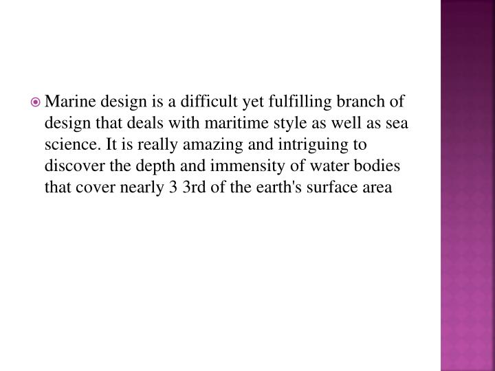 Marine design is a difficult yet fulfilling branch of design that deals with maritime style as well as sea science. It is really amazing and intriguing to discover the depth and immensity of water bodies that cover nearly 3 3rd of the earth's surface