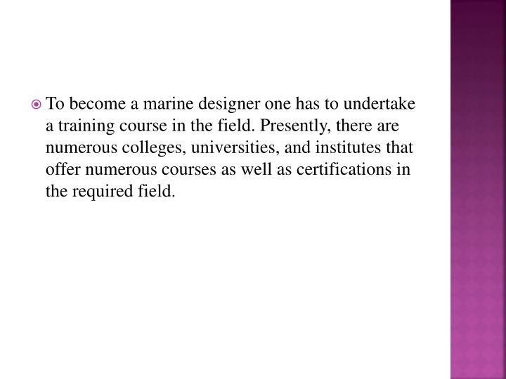 To become a marine designer one has to undertake a training course in the field. Presently, there are numerous colleges, universities, and institutes that offer numerous courses as well as certifications in the required field.