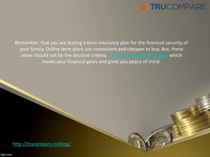 Remember, that you are buying a term insurance plan for the financial security of your family. Online term plans are convenient and cheaper to buy. But, these alone should not be the decisive criteria.