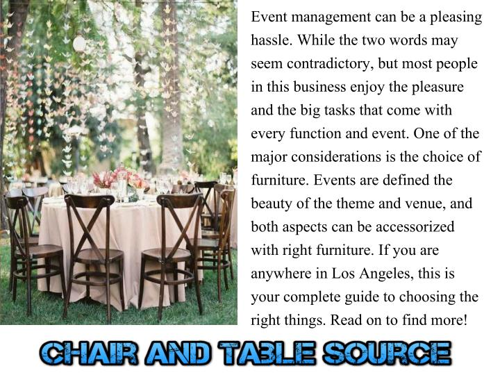 Event management can be a pleasing hassle. While the two words may seem contradictory, but most people in this business enjoy the pleasure and the big tasks that come with every function and event. One of the major considerations is the choice of furniture. Events are defined the beauty of the theme and venue, and both aspects can be accessorized with right furniture. If you are anywhere in Los Angeles, this is your complete guide to choosing the right things. Read on to find more!