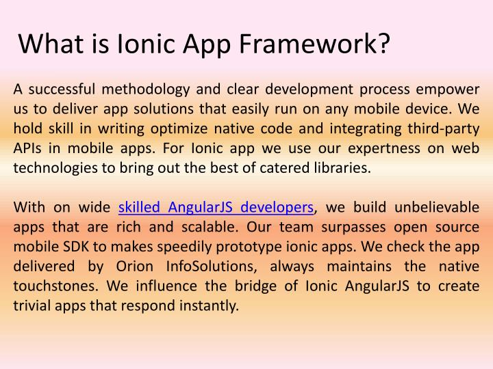 A successful methodology and clear development process empower us to deliver app solutions that easily run on any mobile device. We hold skill in writing optimize native code and integrating third-party APIs in mobile apps. For Ionic app we use our expertness on web technologies to bring out the best of catered libraries.