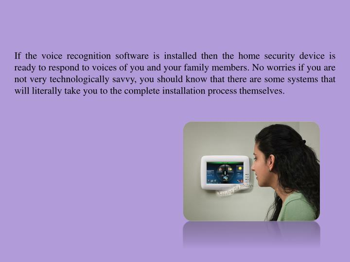 If the voice recognition software is installed then the home security device is ready to respond to voices of you and your family members. No worries if you are not very technologically savvy, you should know that there are some systems that will literally take you to the complete installation process themselves.