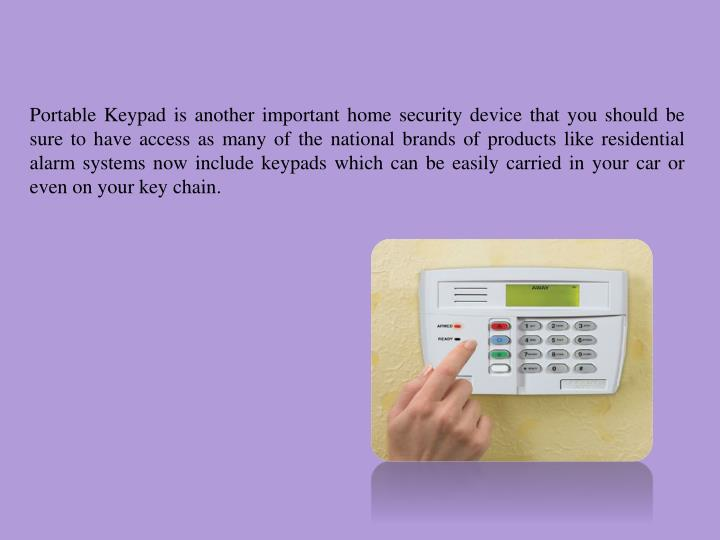 Portable Keypad is another important home security device that you should be sure to have access as many of the national brands of products like residential alarm systems now include keypads which can be easily carried in your car or even on your key chain.