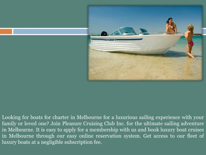 Looking for boats for charter in Melbourne for a luxurious sailing experience with your family or loved one? Join Pleasure Cruising Club Inc. for the ultimate sailing adventure in Melbourne. It is easy to apply for a membership with us and book luxury boat cruises in Melbourne through our easy online reservation system. Get access to our fleet of luxury boats at a negligible subscription fee.