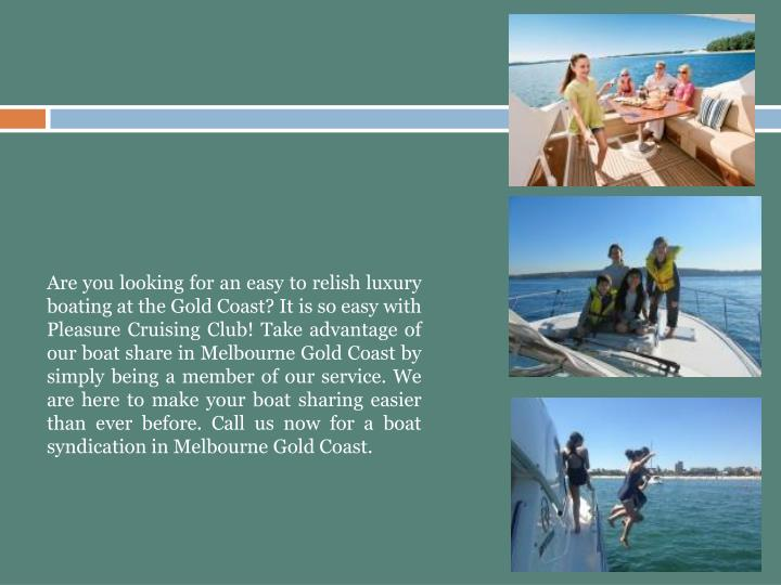 Are you looking for an easy to relish luxury boating at the Gold Coast? It is so easy with Pleasure Cruising Club! Take advantage of our boat share in Melbourne Gold Coast by simply being a member of our service. We are here to make your boat sharing easier than ever before. Call us now for a boat syndication in Melbourne Gold Coast.