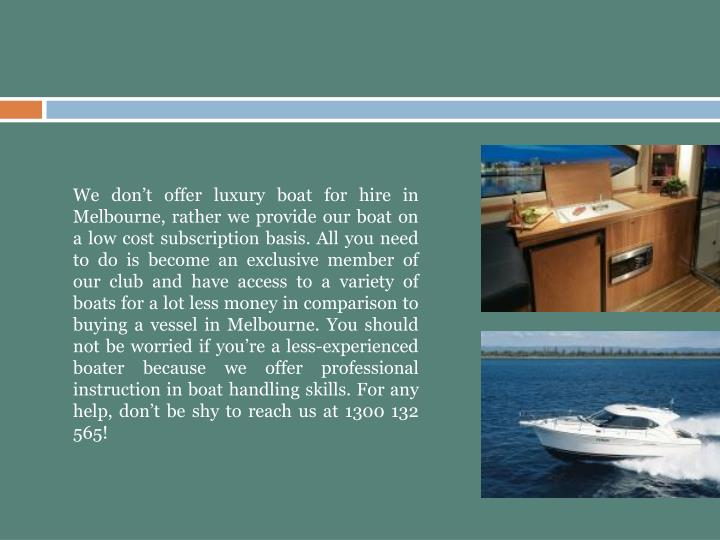We don't offer luxury boat for hire in Melbourne, rather we provide our boat on a low cost subscription basis. All you need to do is become an exclusive member of our club and have access to a variety of boats for a lot less money in comparison to buying a vessel in Melbourne. You should not be worried if you're a less-experienced boater because we offer professional instruction in boat handling skills. For any help, don't be shy to reach us at 1300 132 565!