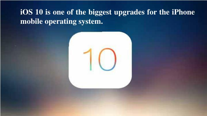 IOS 10 is one of the biggest upgrades for the iPhone mobile operating system.